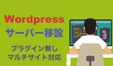【Wordpressサーバー移設・移転方法】プラグインなしで全てのデータを移動、マルチサイトも対応